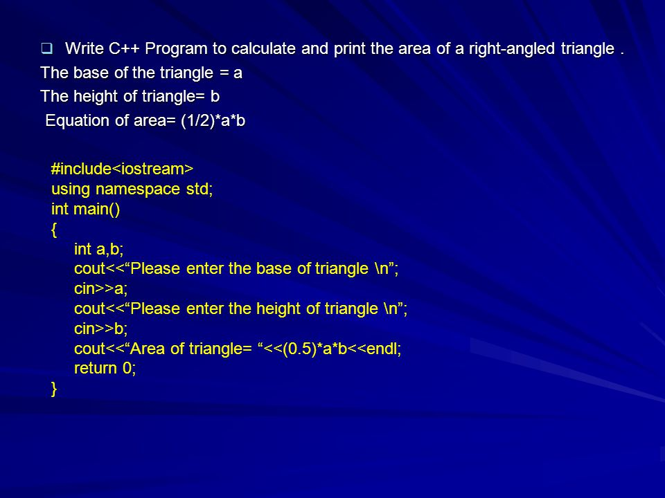  Write C++ Program to calculate and print the area of a right-angled triangle. The base of the triangle = a The height of triangle= b Equation of are