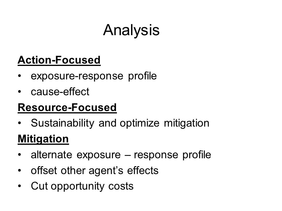 Analysis Action-Focused exposure-response profile cause-effect Resource-Focused Sustainability and optimize mitigation Mitigation alternate exposure – response profile offset other agent's effects Cut opportunity costs