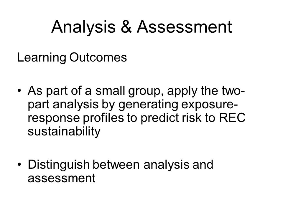 Analysis & Assessment Learning Outcomes As part of a small group, apply the two- part analysis by generating exposure- response profiles to predict risk to REC sustainability Distinguish between analysis and assessment