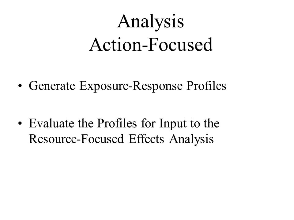 Analysis Action-Focused Generate Exposure-Response Profiles Evaluate the Profiles for Input to the Resource-Focused Effects Analysis