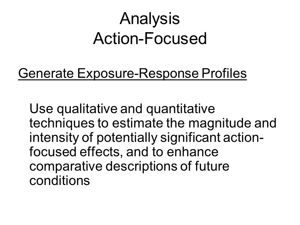 Analysis Action-Focused Generate Exposure-Response Profiles Use qualitative and quantitative techniques to estimate the magnitude and intensity of potentially significant action- focused effects, and to enhance comparative descriptions of future conditions