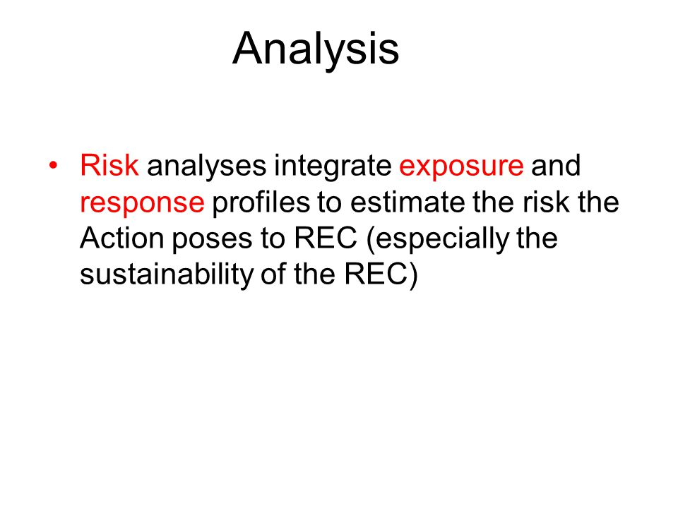 Analysis Risk analyses integrate exposure and response profiles to estimate the risk the Action poses to REC (especially the sustainability of the REC)