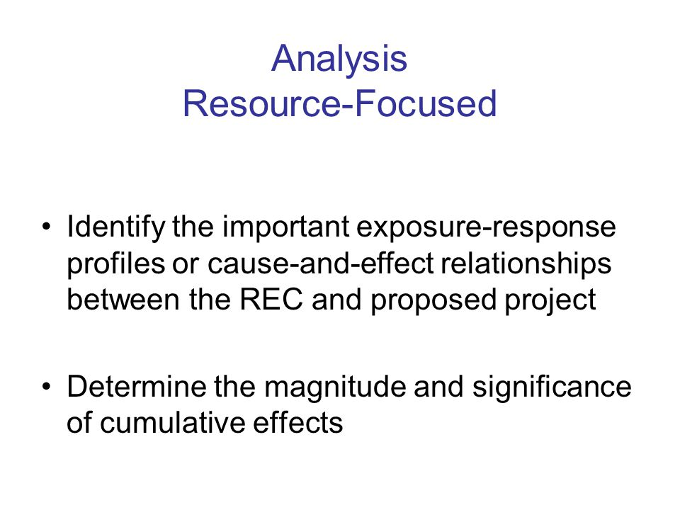 Analysis Resource-Focused Identify the important exposure-response profiles or cause-and-effect relationships between the REC and proposed project Determine the magnitude and significance of cumulative effects