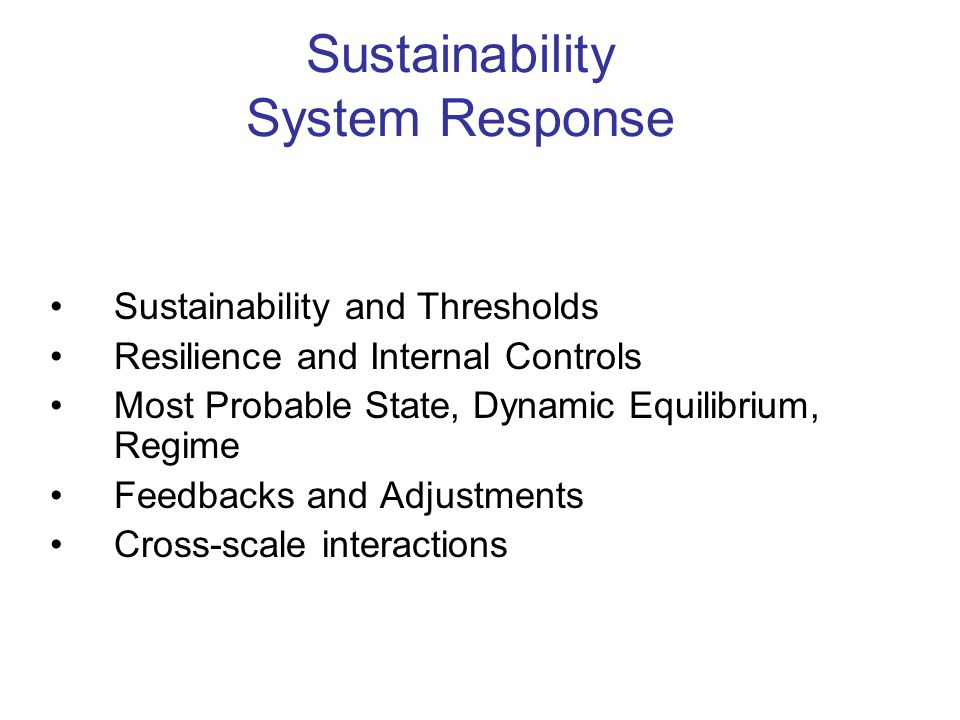Sustainability System Response Sustainability and Thresholds Resilience and Internal Controls Most Probable State, Dynamic Equilibrium, Regime Feedbacks and Adjustments Cross-scale interactions