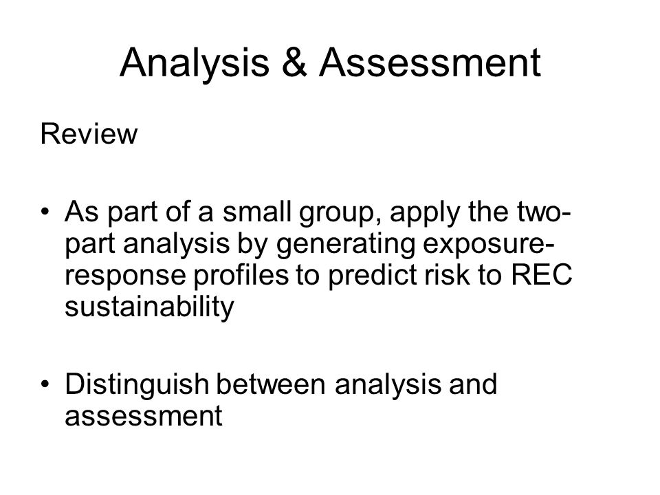 Analysis & Assessment Review As part of a small group, apply the two- part analysis by generating exposure- response profiles to predict risk to REC sustainability Distinguish between analysis and assessment