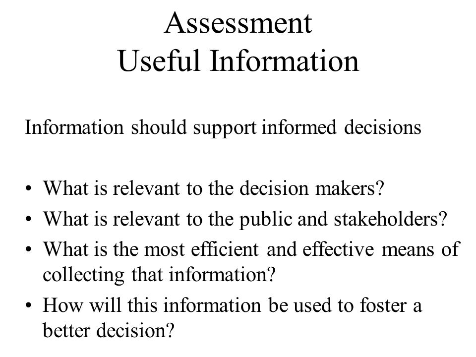 Assessment Useful Information Information should support informed decisions What is relevant to the decision makers.
