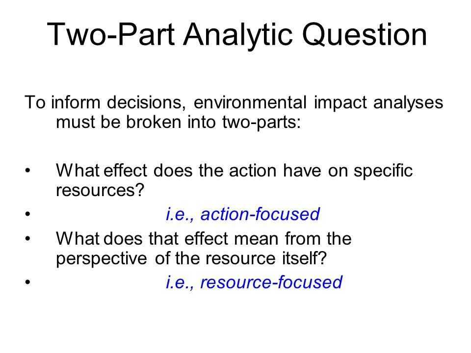 Two-Part Analytic Question To inform decisions, environmental impact analyses must be broken into two-parts: What effect does the action have on specific resources.