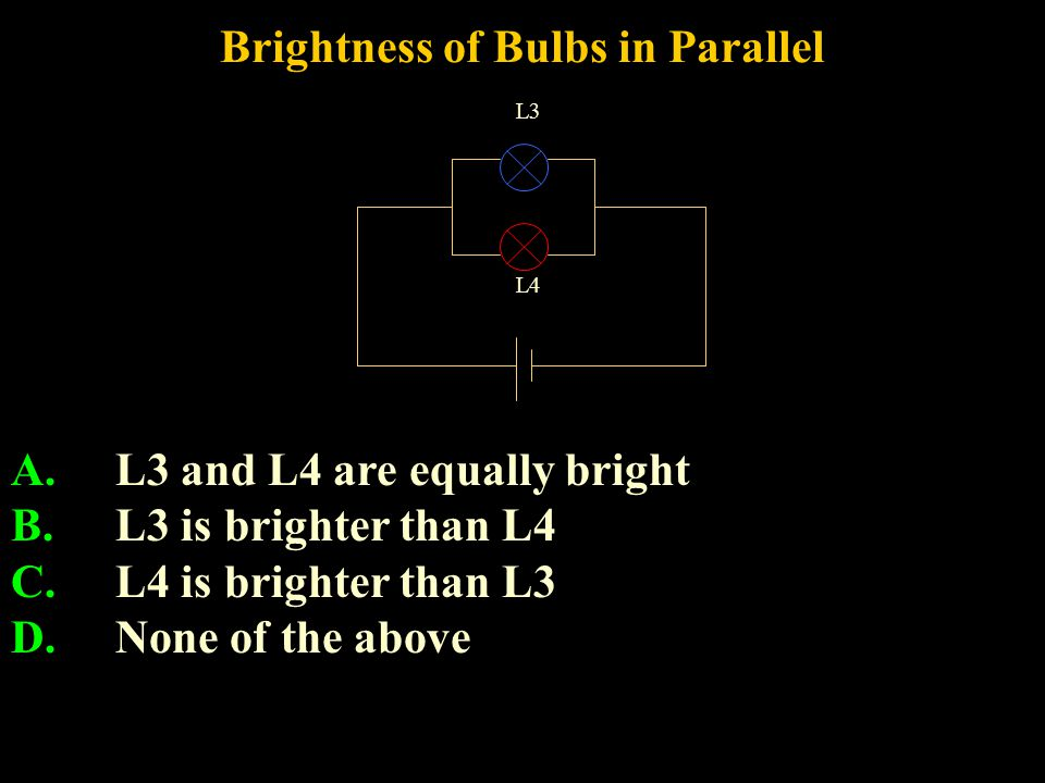 Brightness of Bulbs in Parallel A.L3 and L4 are equally bright B.L3 is brighter than L4 C.L4 is brighter than L3 D.None of the above L3 L4