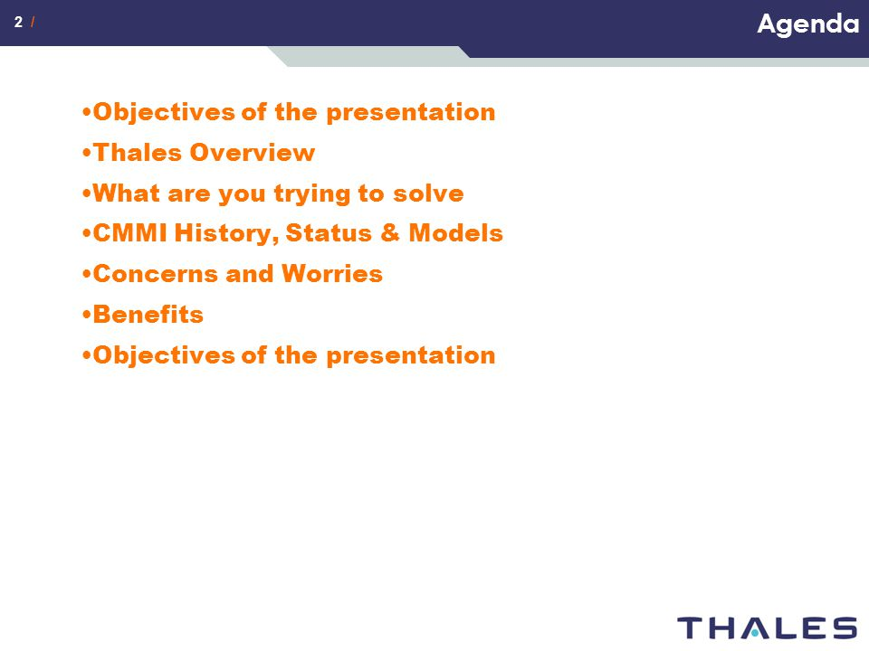 2 / Agenda Objectives of the presentation Thales Overview What are you trying to solve CMMI History, Status & Models Concerns and Worries Benefits Obj