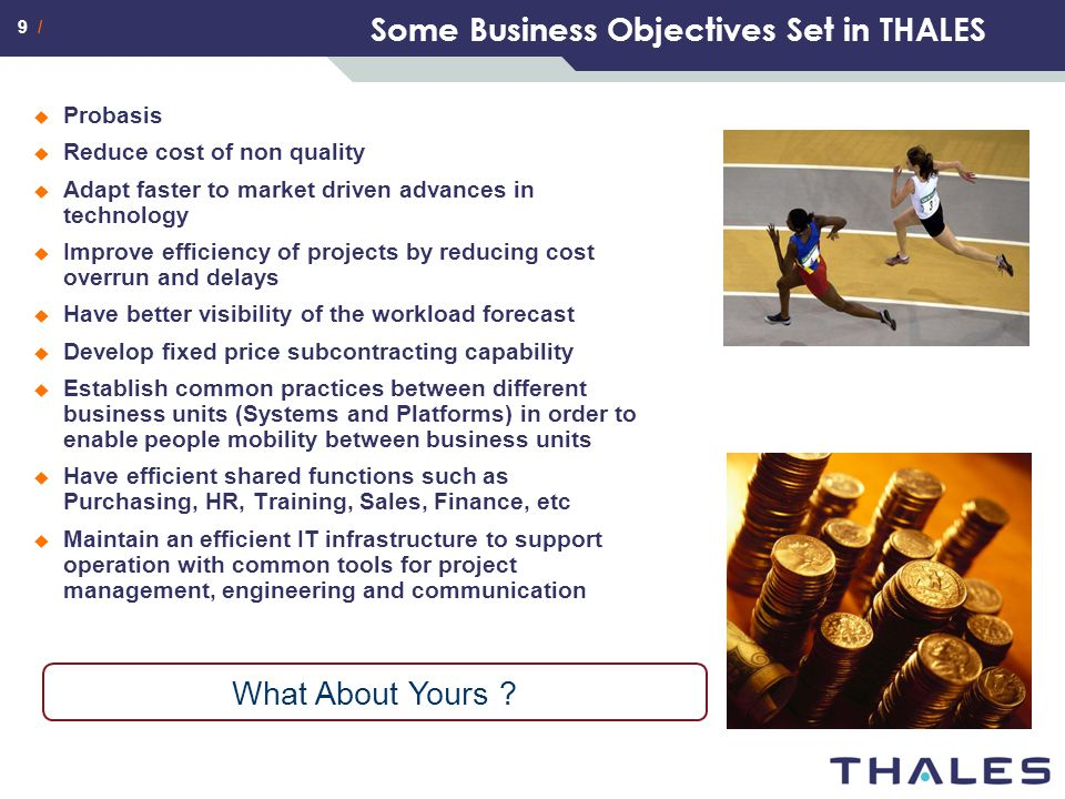 9 / Some Business Objectives Set in THALES  Probasis  Reduce cost of non quality  Adapt faster to market driven advances in technology  Improve ef