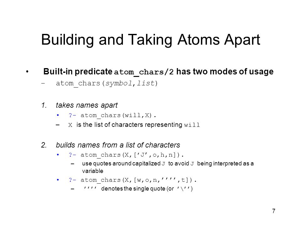 7 Building and Taking Atoms Apart Built-in predicate atom_chars/2 has two modes of usage –atom_chars(symbol,list) 1.takes names apart - atom_chars(will,X).
