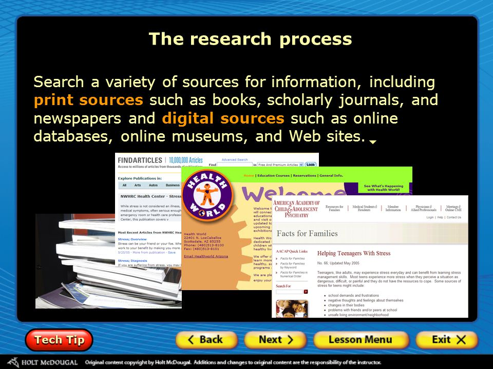 The research process Search a variety of sources for information, including print sources such as books, scholarly journals, and newspapers and digita