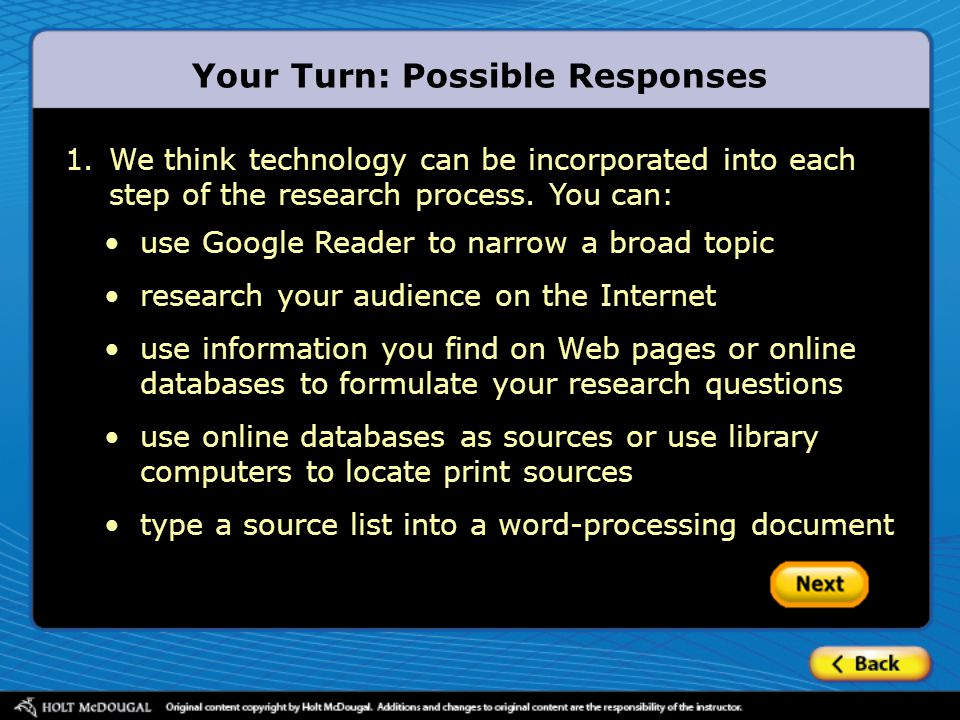 Your Turn: Possible Responses 1.We think technology can be incorporated into each step of the research process. You can: use Google Reader to narrow a