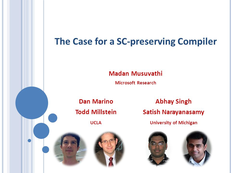The Case for a SC-preserving Compiler Madan Musuvathi Microsoft Research Dan Marino Todd Millstein UCLA University of Michigan Abhay Singh Satish Narayanasamy