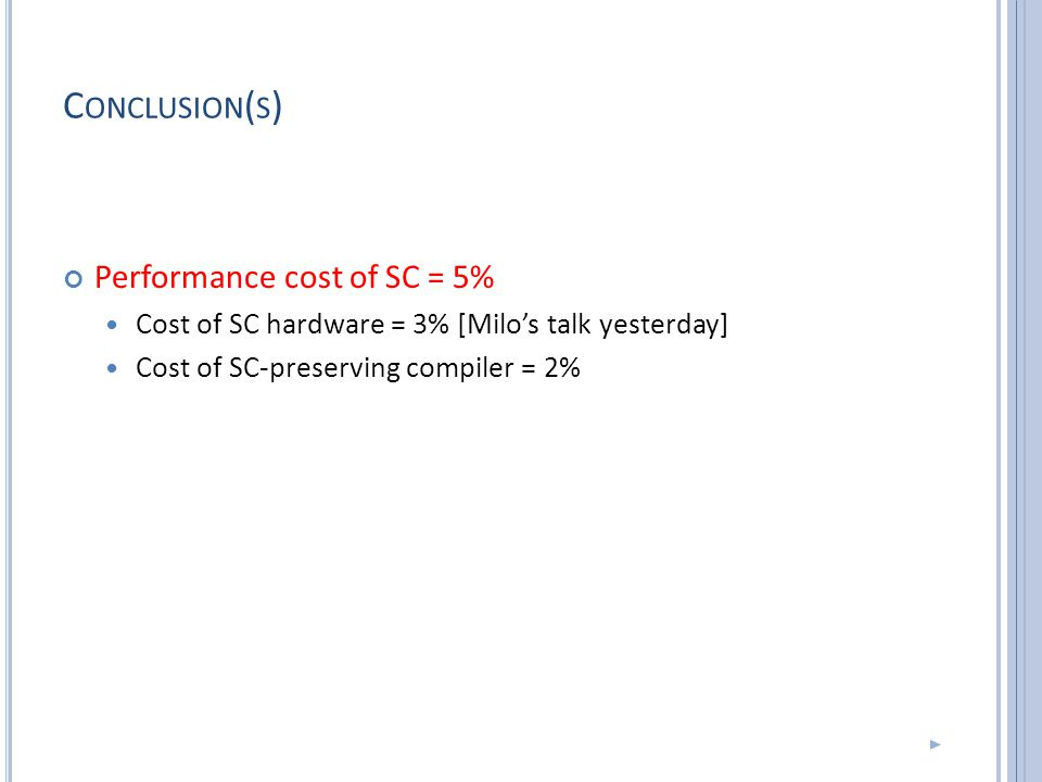 C ONCLUSION ( S ) Performance cost of SC = 5% Cost of SC hardware = 3% [Milo's talk yesterday] Cost of SC-preserving compiler = 2%