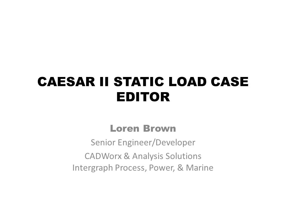 CAESAR II STATIC LOAD CASE EDITOR Loren Brown Senior Engineer/Developer CADWorx & Analysis Solutions Intergraph Process, Power, & Marine