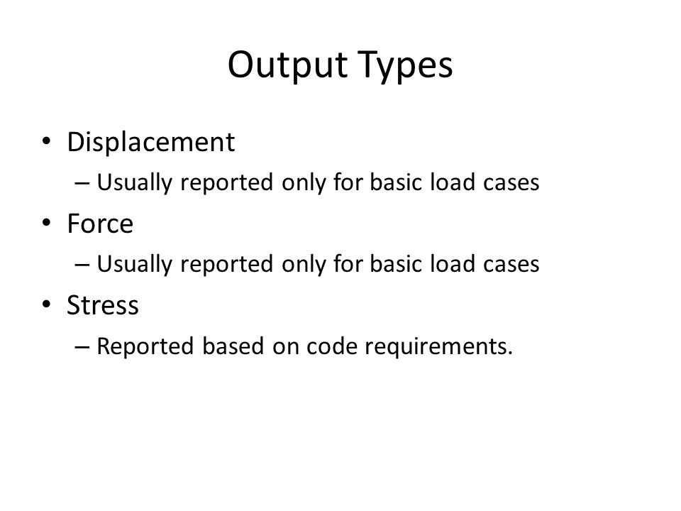 Output Types Displacement – Usually reported only for basic load cases Force – Usually reported only for basic load cases Stress – Reported based on c