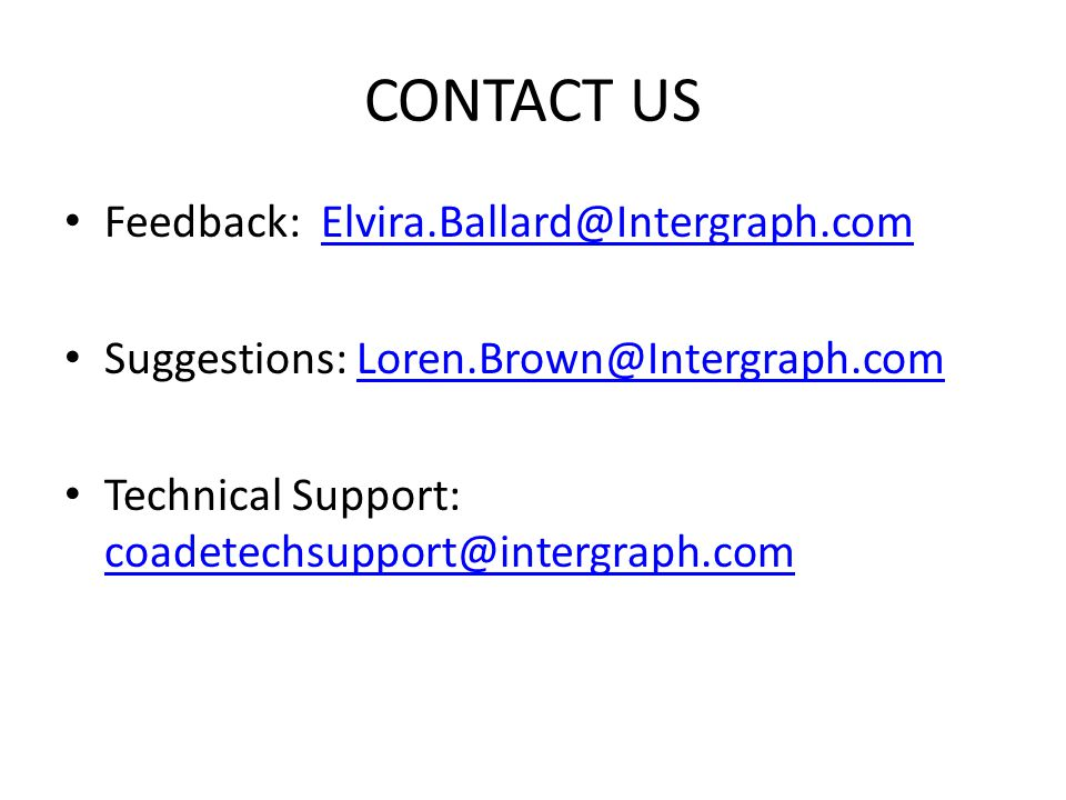 CONTACT US Feedback: Elvira.Ballard@Intergraph.comElvira.Ballard@Intergraph.com Suggestions: Loren.Brown@Intergraph.comLoren.Brown@Intergraph.com Tech