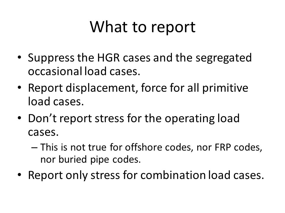 What to report Suppress the HGR cases and the segregated occasional load cases. Report displacement, force for all primitive load cases. Don't report