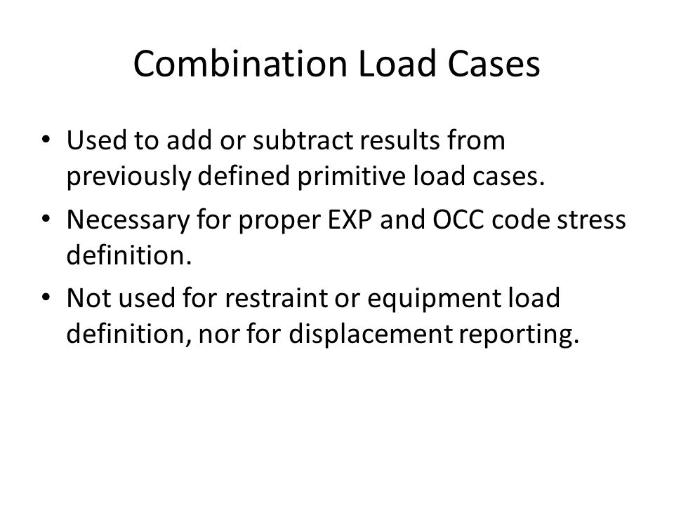 Combination Load Cases Used to add or subtract results from previously defined primitive load cases. Necessary for proper EXP and OCC code stress defi