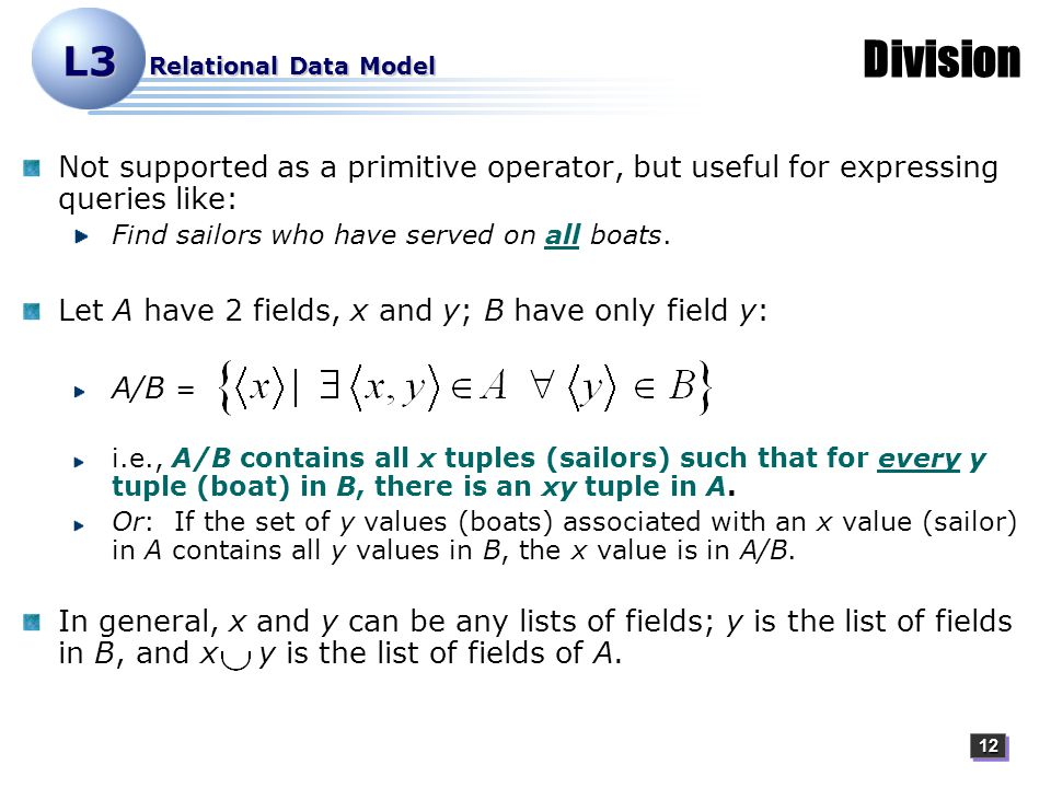 1212 L3 Relational Data Model Division Not supported as a primitive operator, but useful for expressing queries like: Find sailors who have served on all boats.