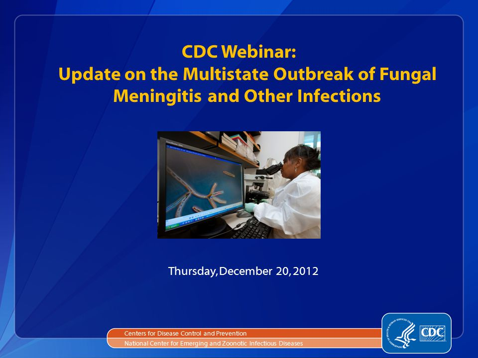 CDC Webinar: Update on the Multistate Outbreak of Fungal Meningitis and Other Infections Centers for Disease Control and Prevention National Center for Emerging and Zoonotic Infectious Diseases Thursday, December 20, 2012