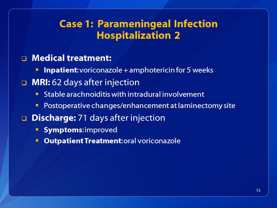 Case 1: Parameningeal Infection Hospitalization 2  Medical treatment:  Inpatient: voriconazole + amphotericin for 5 weeks  MRI: 62 days after injection  Stable arachnoiditis with intradural involvement  Postoperative changes/enhancement at laminectomy site  Discharge: 71 days after injection  Symptoms: improved  Outpatient Treatment: oral voriconazole 15