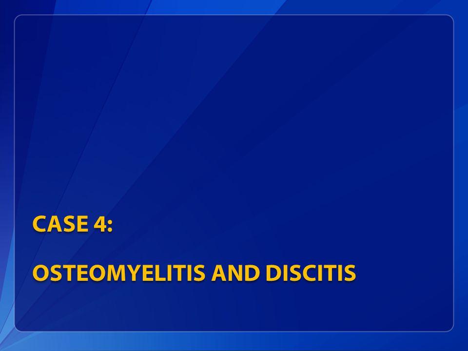 CASE 4: OSTEOMYELITIS AND DISCITIS