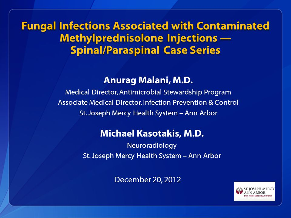 Fungal Infections Associated with Contaminated Methylprednisolone Injections — Spinal/Paraspinal Case Series 4 Anurag Malani, M.D.