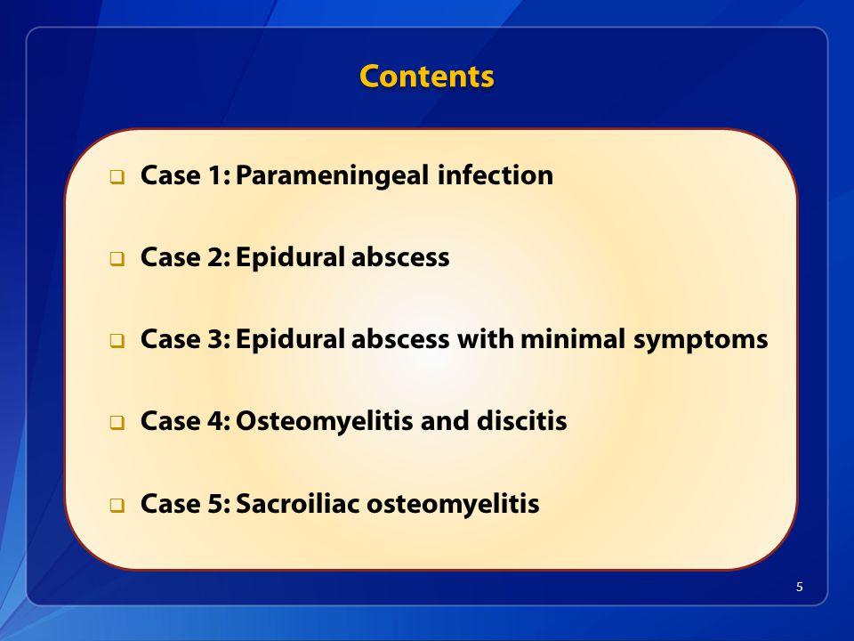 Contents  Case 1: Parameningeal infection  Case 2: Epidural abscess  Case 3: Epidural abscess with minimal symptoms  Case 4: Osteomyelitis and discitis  Case 5: Sacroiliac osteomyelitis 5