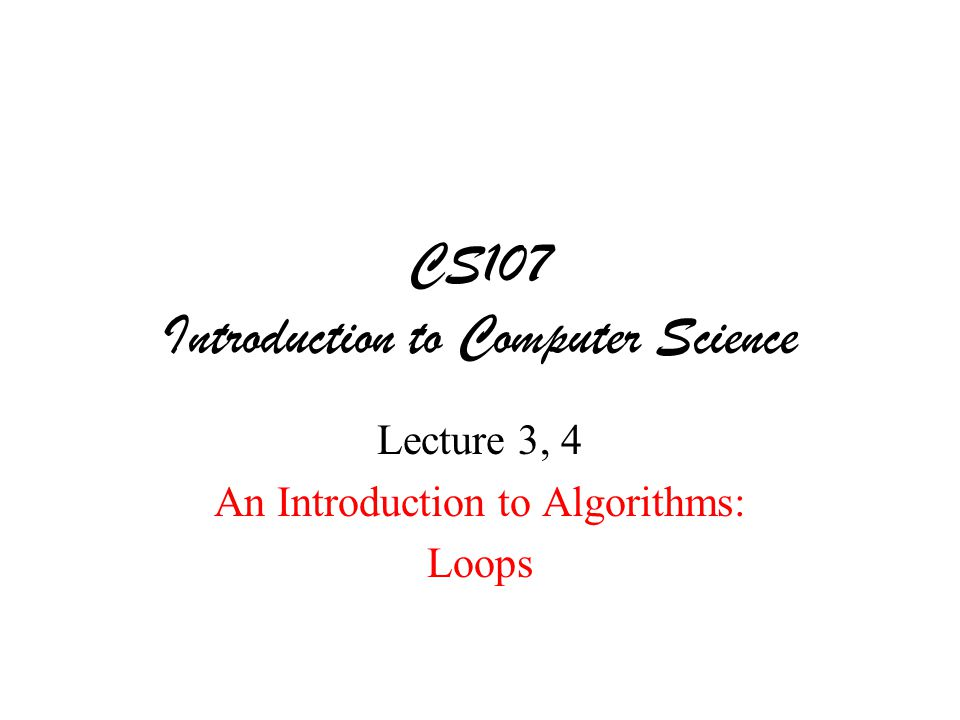 CS107 Introduction to Computer Science Lecture 3, 4 An Introduction to Algorithms: Loops