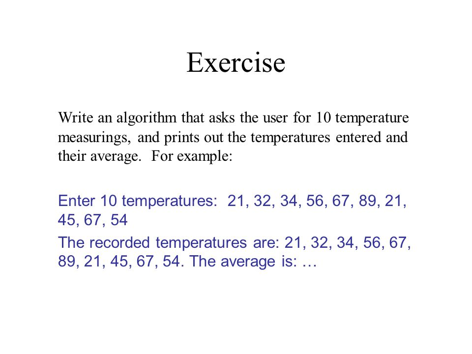 Exercise Write an algorithm that asks the user for 10 temperature measurings, and prints out the temperatures entered and their average.