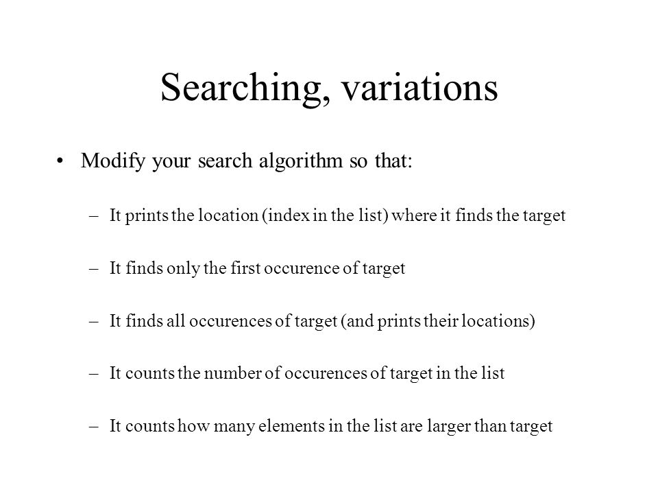 Searching, variations Modify your search algorithm so that: –It prints the location (index in the list) where it finds the target –It finds only the first occurence of target –It finds all occurences of target (and prints their locations) –It counts the number of occurences of target in the list –It counts how many elements in the list are larger than target