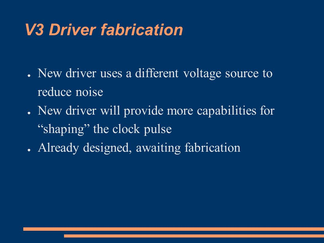 V3 Driver fabrication ● New driver uses a different voltage source to reduce noise ● New driver will provide more capabilities for shaping the clock pulse ● Already designed, awaiting fabrication