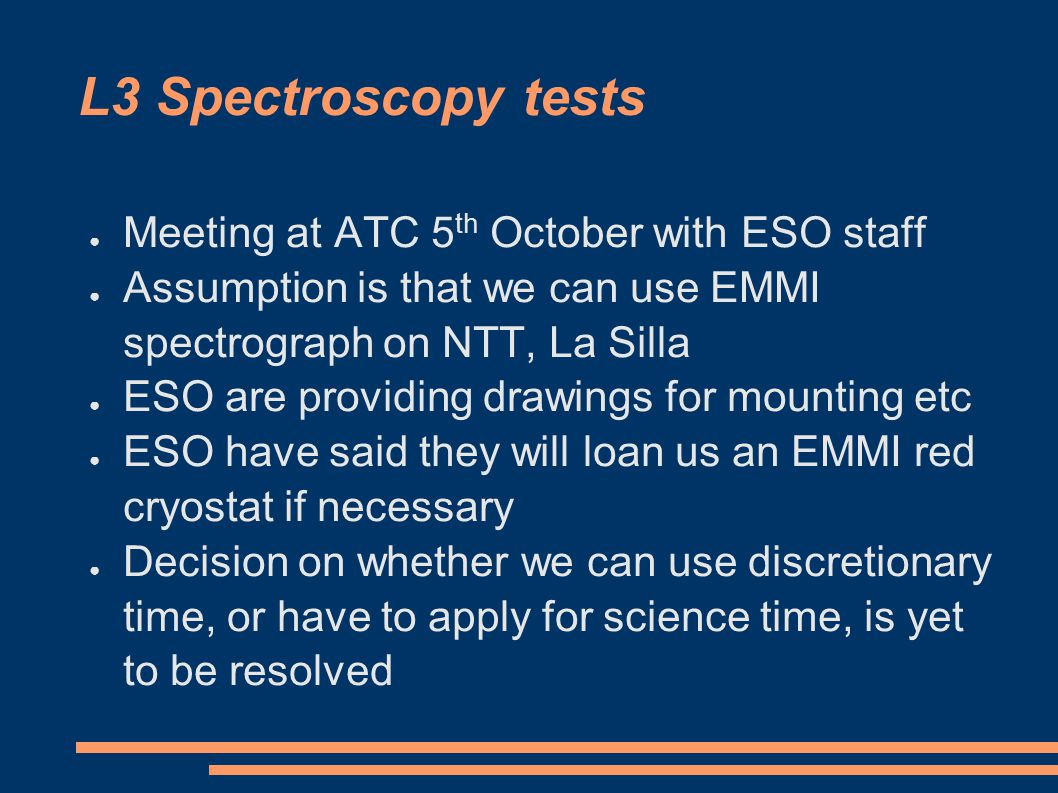 L3 Spectroscopy tests ● Meeting at ATC 5 th October with ESO staff ● Assumption is that we can use EMMI spectrograph on NTT, La Silla ● ESO are providing drawings for mounting etc ● ESO have said they will loan us an EMMI red cryostat if necessary ● Decision on whether we can use discretionary time, or have to apply for science time, is yet to be resolved