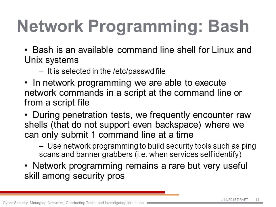 Network Programming: Bash Bash is an available command line shell for Linux and Unix systems –It is selected in the /etc/passwd file In network programming we are able to execute network commands in a script at the command line or from a script file During penetration tests, we frequently encounter raw shells (that do not support even backspace) where we can only submit 1 command line at a time –Use network programming to build security tools such as ping scans and banner grabbers (i.e.