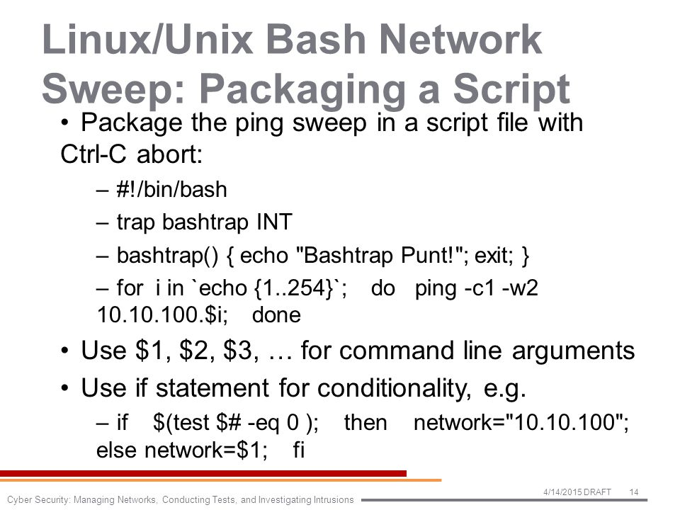 Linux/Unix Bash Network Sweep: Packaging a Script Package the ping sweep in a script file with Ctrl-C abort: –#!/bin/bash –trap bashtrap INT –bashtrap() { echo Bashtrap Punt! ; exit; } –for i in `echo {1..254}`; do ping -c1 -w2 10.10.100.$i; done Use $1, $2, $3, … for command line arguments Use if statement for conditionality, e.g.