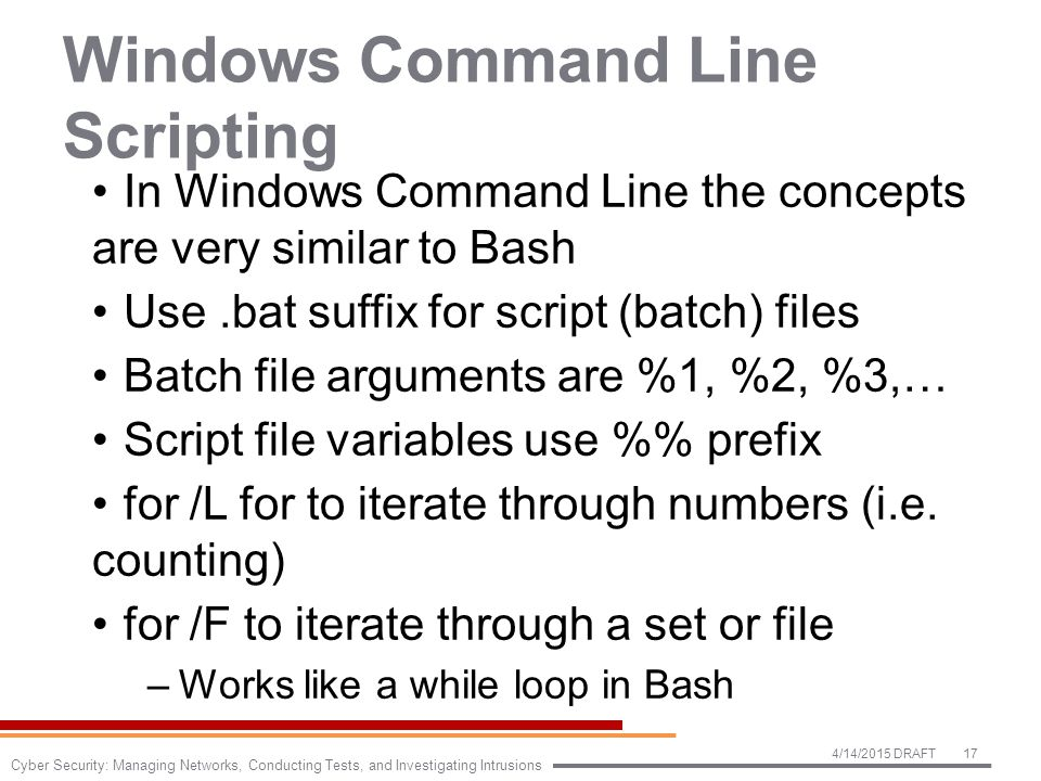 Windows Command Line Scripting In Windows Command Line the concepts are very similar to Bash Use.bat suffix for script (batch) files Batch file arguments are %1, %2, %3,… Script file variables use % prefix for /L for to iterate through numbers (i.e.