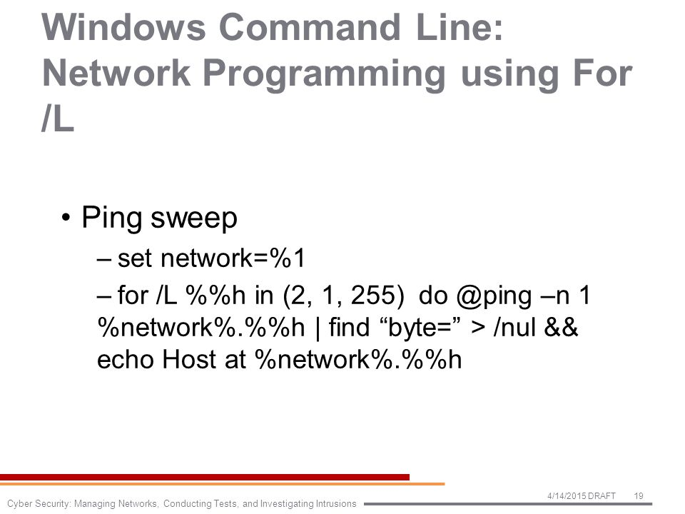 Windows Command Line: Network Programming using For /L Ping sweep –set network=%1 –for /L %h in (2, 1, 255) do @ping –n 1 %network%.%h | find byte= > /nul && echo Host at %network%.%h 4/14/2015 DRAFT19 Cyber Security: Managing Networks, Conducting Tests, and Investigating Intrusions