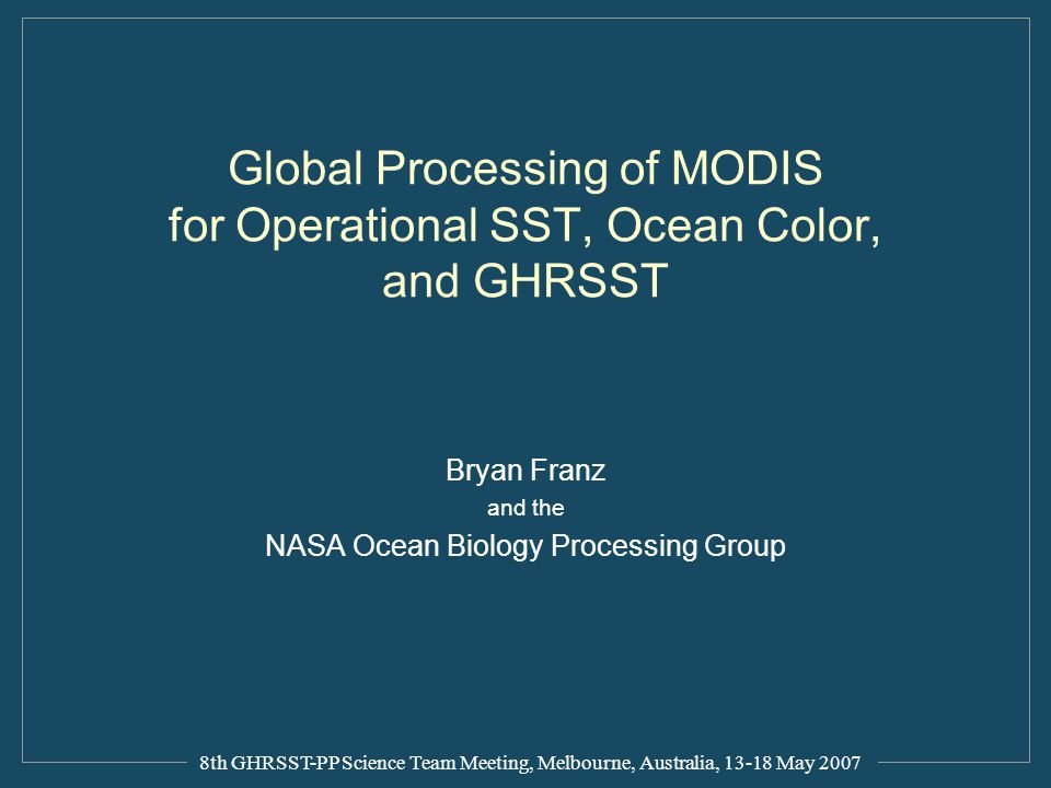 Global Processing of MODIS for Operational SST, Ocean Color, and GHRSST Bryan Franz and the NASA Ocean Biology Processing Group 8th GHRSST-PP Science Team Meeting, Melbourne, Australia, 13-18 May 2007