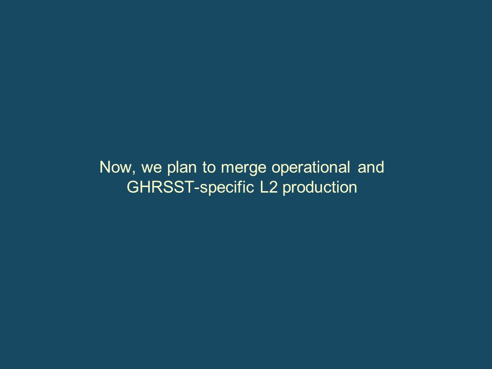Now, we plan to merge operational and GHRSST-specific L2 production