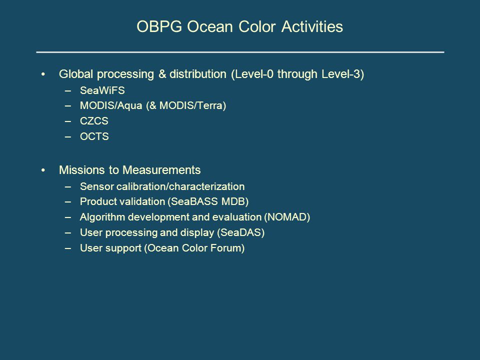 OBPG Ocean Color Activities Global processing & distribution (Level-0 through Level-3) –SeaWiFS –MODIS/Aqua (& MODIS/Terra) –CZCS –OCTS Missions to Measurements –Sensor calibration/characterization –Product validation (SeaBASS MDB) –Algorithm development and evaluation (NOMAD) –User processing and display (SeaDAS) –User support (Ocean Color Forum)