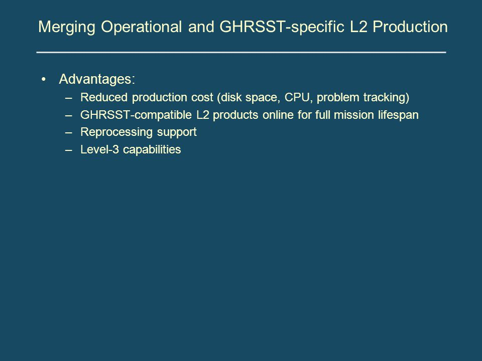 Merging Operational and GHRSST-specific L2 Production Advantages: –Reduced production cost (disk space, CPU, problem tracking) –GHRSST-compatible L2 products online for full mission lifespan –Reprocessing support –Level-3 capabilities
