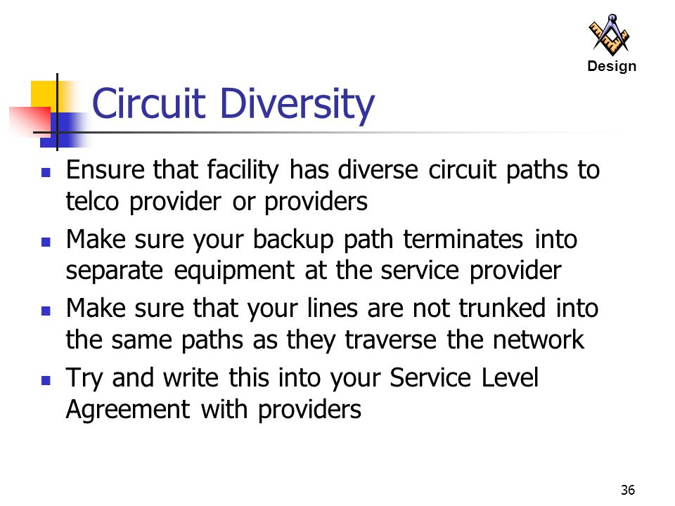 36 Circuit Diversity Ensure that facility has diverse circuit paths to telco provider or providers Make sure your backup path terminates into separate equipment at the service provider Make sure that your lines are not trunked into the same paths as they traverse the network Try and write this into your Service Level Agreement with providers Design