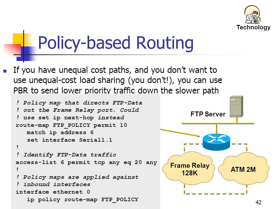 42 Frame Relay 128K ATM 2M FTP Server Policy-based Routing If you have unequal cost paths, and you don't want to use unequal-cost load sharing (you don't!), you can use PBR to send lower priority traffic down the slower path .