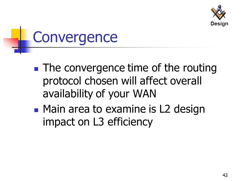 43 Convergence The convergence time of the routing protocol chosen will affect overall availability of your WAN Main area to examine is L2 design impact on L3 efficiency Design