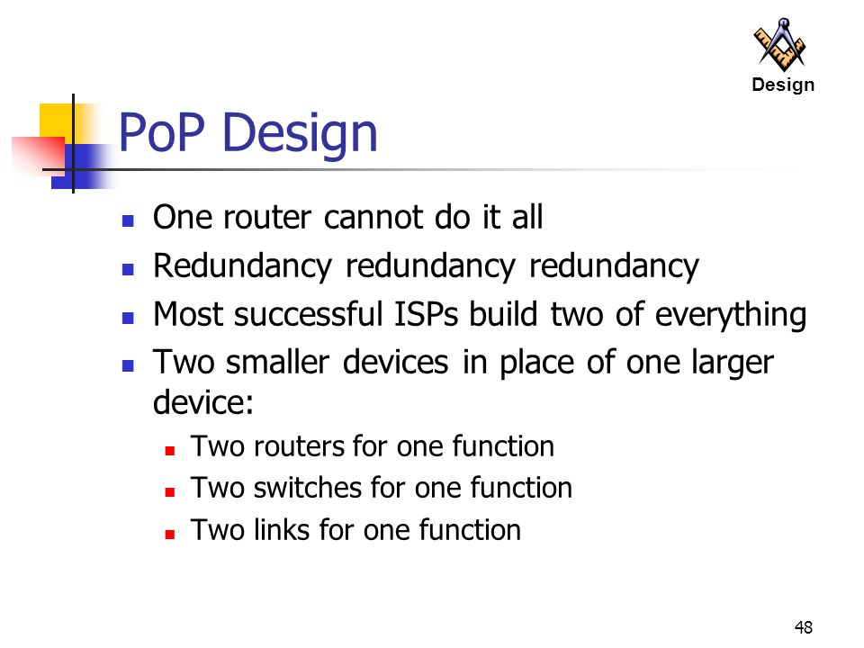 48 PoP Design One router cannot do it all Redundancy redundancy redundancy Most successful ISPs build two of everything Two smaller devices in place of one larger device: Two routers for one function Two switches for one function Two links for one function Design
