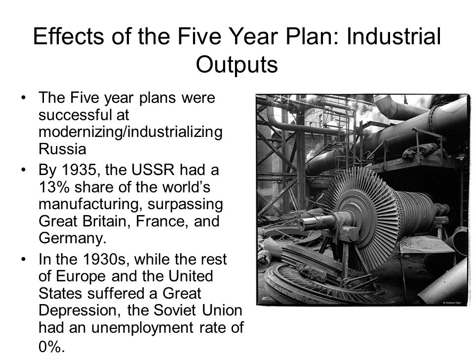 Effects of the Five Year Plan: Industrial Outputs The Five year plans were successful at modernizing/industrializing Russia By 1935, the USSR had a 13