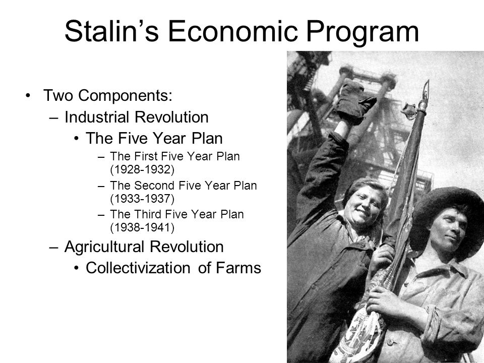 The Five Year Plan Stalin's plan for industrializing the Soviet Union The top priority of the Soviet government Repealed private ownership permitted under the NEP Instituted a command economy into the Soviet Union –Command economy All industry owned by the state All industrial development planned by the state The state decides what is produced, how much is produced, and where it should be produced.