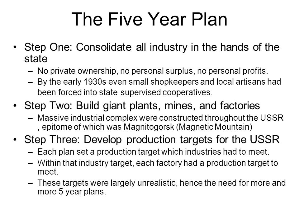 The Five Year Plan Step One: Consolidate all industry in the hands of the state –No private ownership, no personal surplus, no personal profits. –By t